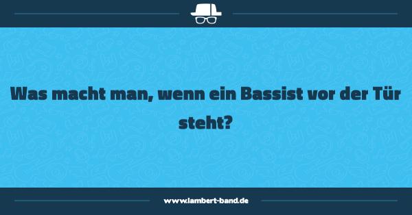 Was macht man, wenn ein Bassist vor der Tür steht?