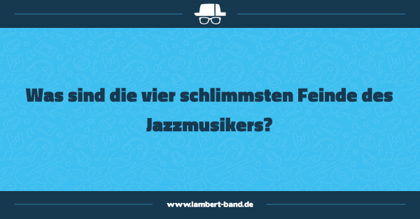 Was sind die vier schlimmsten Feinde des Jazzmusikers?