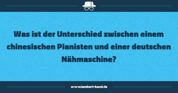 Was ist der Unterschied zwischen einem chinesischen Pianisten und einer deutschen Nähmaschine?