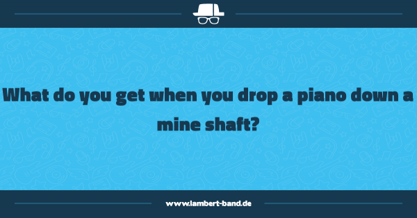 What do you get when you drop a piano down a mine shaft?