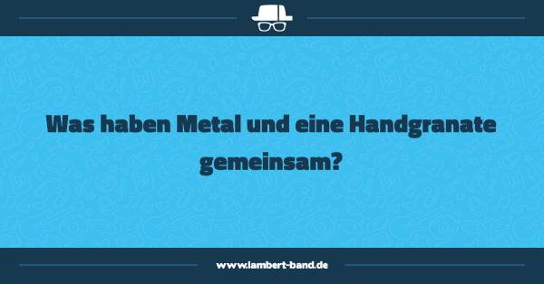 Was haben Metal und eine Handgranate gemeinsam?
