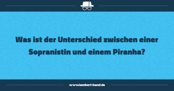 Was ist der Unterschied zwischen einer Sopranistin und einem Piranha?