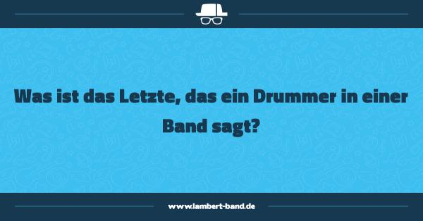 Was ist das Letzte, das ein Drummer in einer Band sagt?