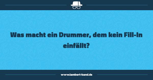 Was macht ein Drummer, dem kein Fill-In einfällt?