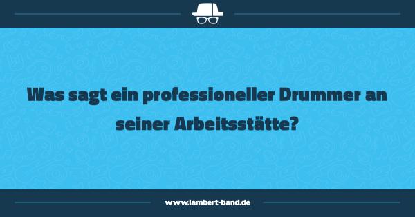 Was sagt ein professioneller Drummer an seiner Arbeitsstätte?
