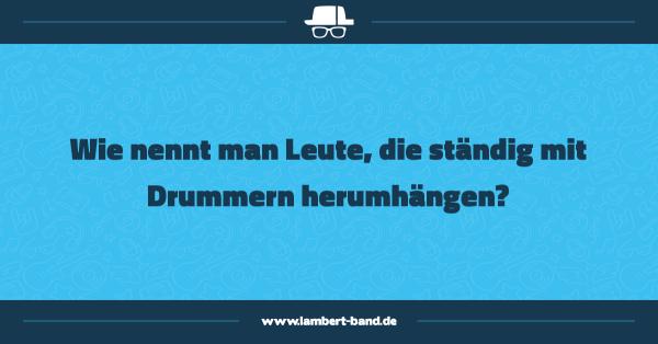 Wie nennt man Leute, die ständig mit Drummern herumhängen?