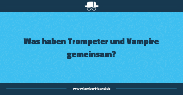 Was haben Trompeter und Vampire gemeinsam?