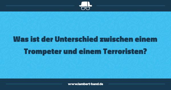 Was ist der Unterschied zwischen einem Trompeter und einem Terroristen?
