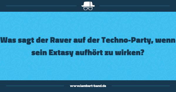 Was sagt der Raver auf der Techno-Party, wenn sein Extasy aufhört zu wirken?